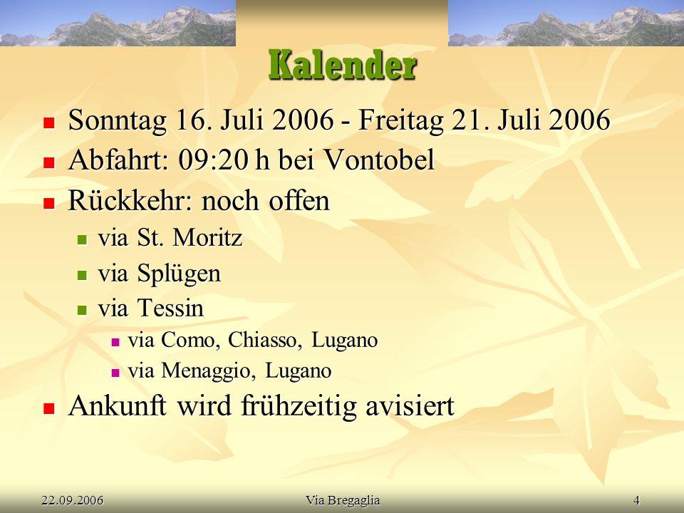 22.09.2006Via Bregaglia4 Kalender  Sonntag 16. Juli 2006 - Freitag 21. Juli 2006  Abfahrt: 09:20 h bei Vontobel  Rückkehr: noch offen  via St. Mor