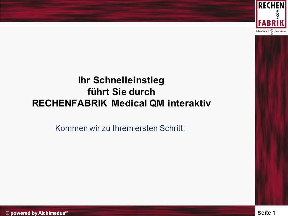 Seite 1 © powered by Alchimedus ® Ihr Schnelleinstieg führt Sie durch RECHENFABRIK Medical QM interaktiv Kommen wir zu Ihrem ersten Schritt: