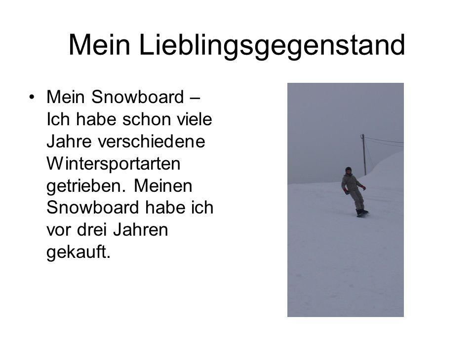 Mein Lieblingsgegenstand •Mein Snowboard – Ich habe schon viele Jahre verschiedene Wintersportarten getrieben. Meinen Snowboard habe ich vor drei Jahr