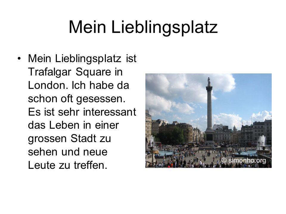 Mein Lieblingsplatz •Mein Lieblingsplatz ist Trafalgar Square in London. Ich habe da schon oft gesessen. Es ist sehr interessant das Leben in einer gr
