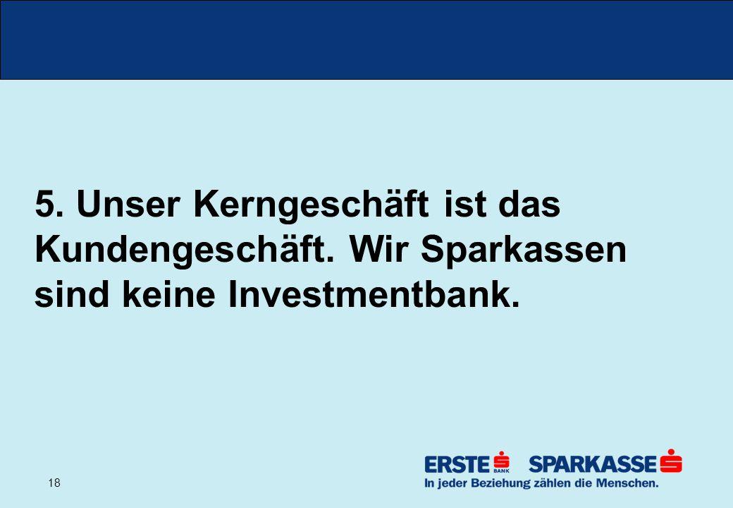 18 5. Unser Kerngeschäft ist das Kundengeschäft. Wir Sparkassen sind keine Investmentbank.