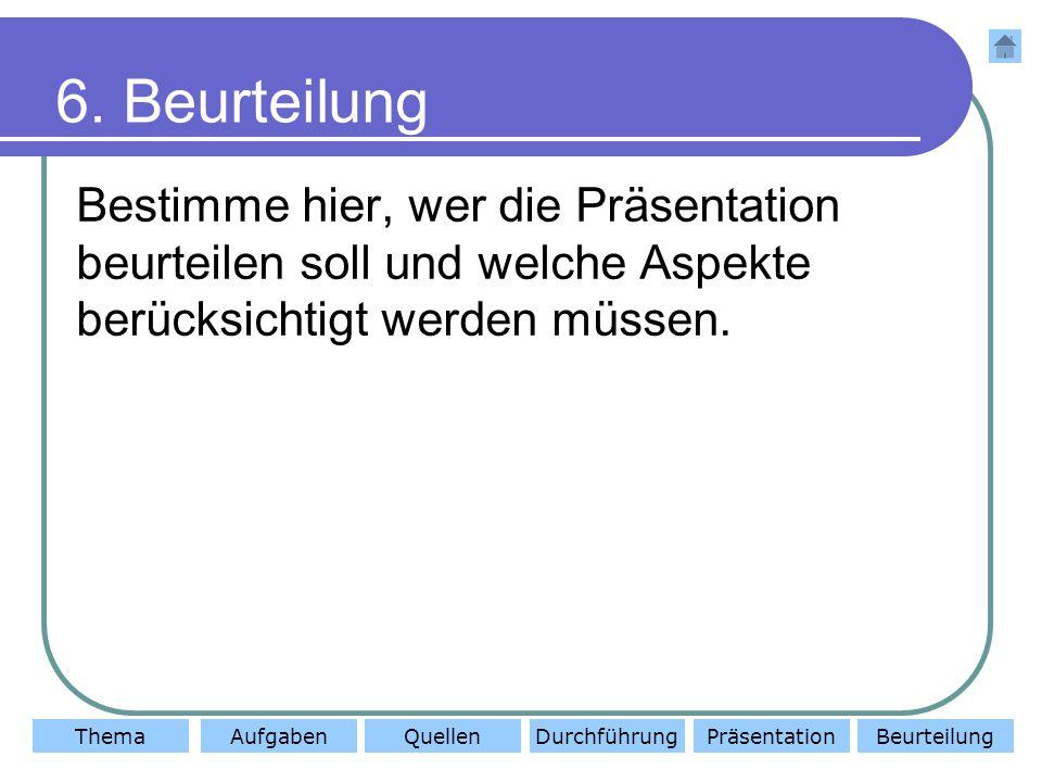 ThemaAufgabenQuellenDurchführungBeurteilungPräsentation 6.