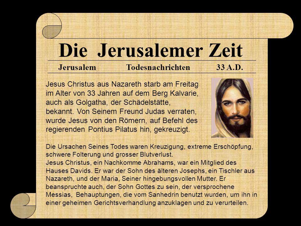 Die Jerusalemer Zeit Jerusalem33 A.D.Todesnachrichten Jesus Christus aus Nazareth starb am Freitag im Alter von 33 Jahren auf dem Berg Kalvarie, auch