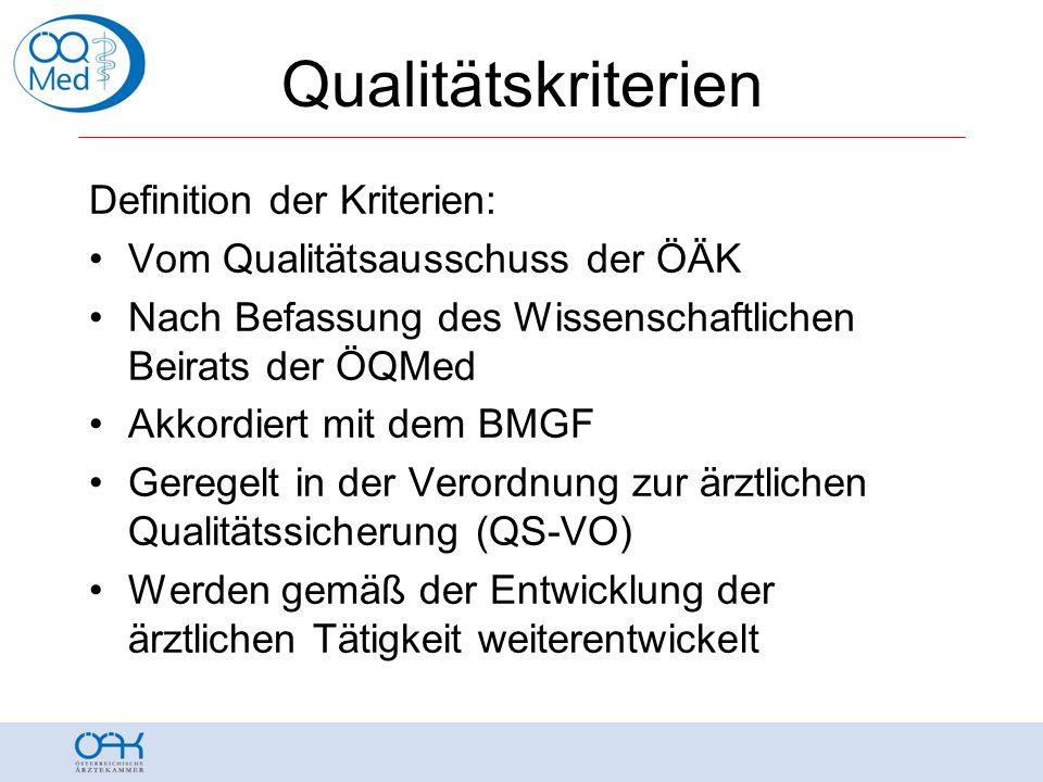 Qualitätskriterien Definition der Kriterien: •Vom Qualitätsausschuss der ÖÄK •Nach Befassung des Wissenschaftlichen Beirats der ÖQMed •Akkordiert mit dem BMGF •Geregelt in der Verordnung zur ärztlichen Qualitätssicherung (QS-VO) •Werden gemäß der Entwicklung der ärztlichen Tätigkeit weiterentwickelt