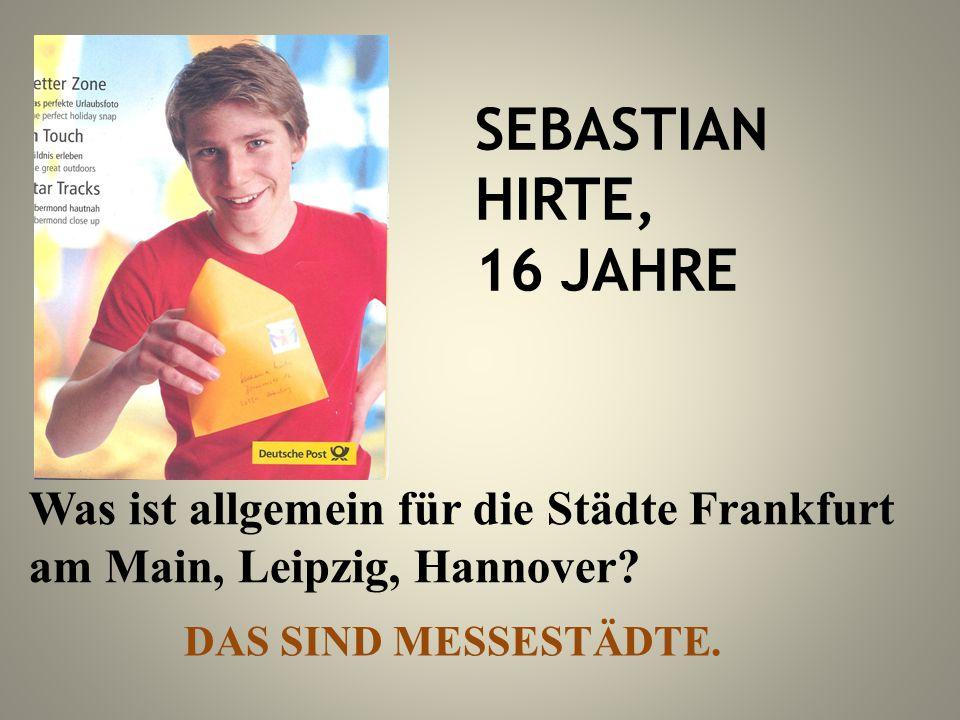 SEBASTIAN HIRTE, 16 JAHRE Was ist allgemein für die Städte Frankfurt am Main, Leipzig, Hannover? DAS SIND MESSESTÄDTE.