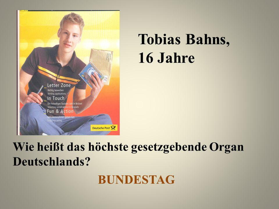 Tobias Bahns, 16 Jahre Wie heißt das höchste gesetzgebende Organ Deutschlands? BUNDESTAG