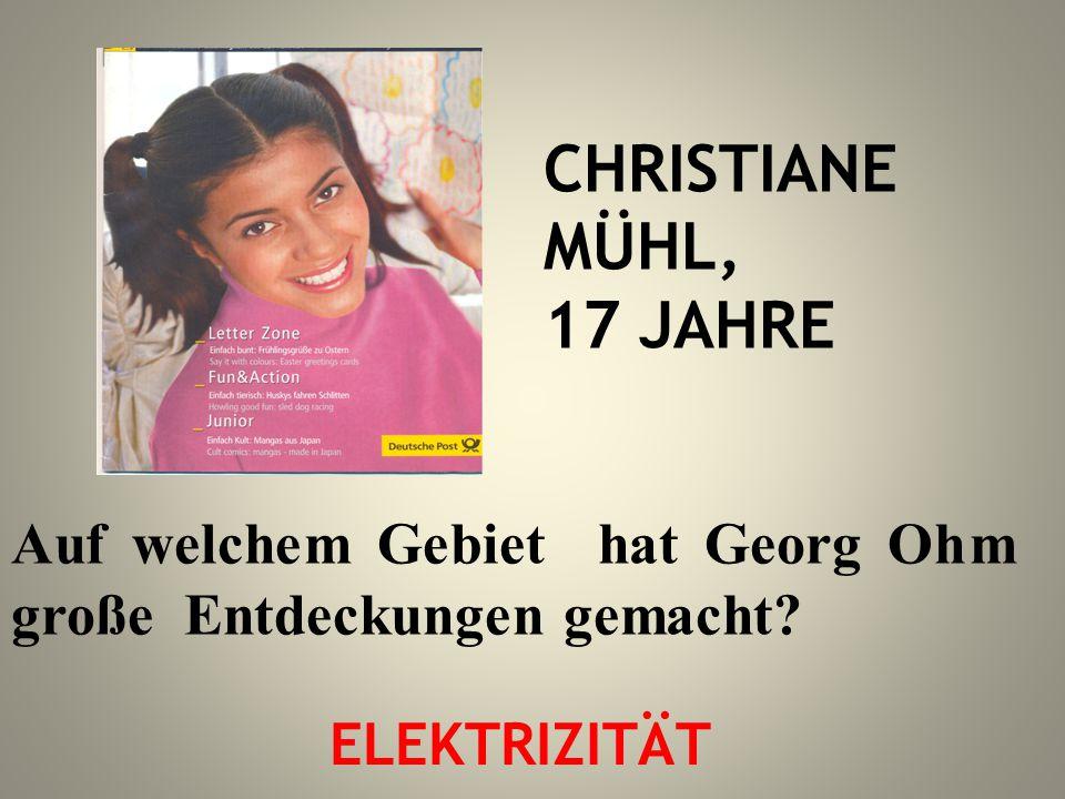 CHRISTIANE MÜHL, 17 JAHRE Auf welchem Gebiet hat Georg Ohm große Entdeckungen gemacht? ELEKTRIZITÄT