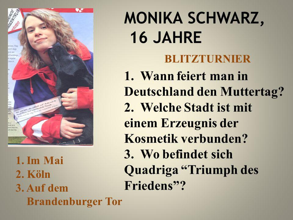 MONIKA SCHWARZ, 16 JAHRE 1. Wann feiert man in Deutschland den Muttertag? 2. Welche Stadt ist mit einem Erzeugnis der Kosmetik verbunden? 3. Wo befind