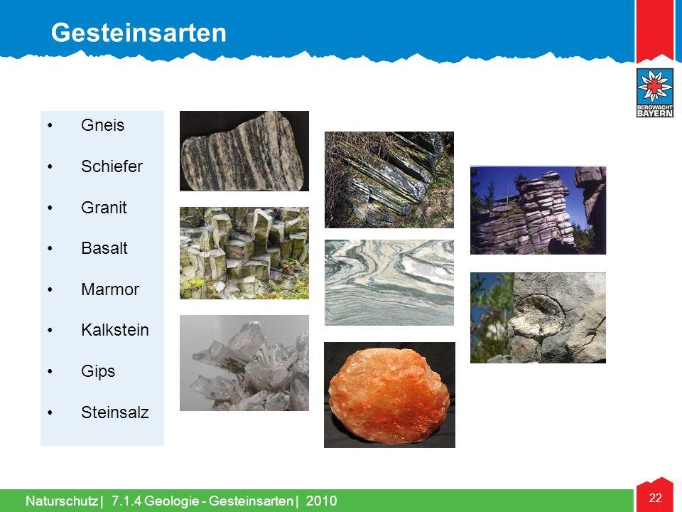 Naturschutz | 22 •Gneis •Schiefer •Granit •Basalt •Marmor •Kalkstein •Gips •Steinsalz Gesteinsarten 7.1.4 Geologie - Gesteinsarten | 2010