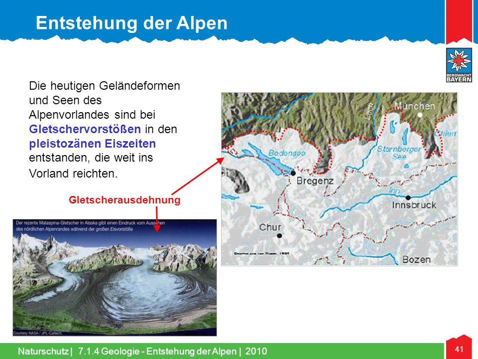 Naturschutz   41 Die heutigen Geländeformen und Seen des Alpenvorlandes sind bei Gletschervorstößen in den pleistozänen Eiszeiten entstanden, die weit