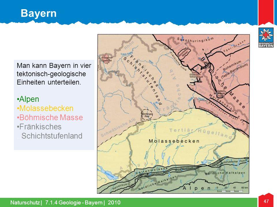 Naturschutz | 47 Man kann Bayern in vier tektonisch-geologische Einheiten unterteilen. •Alpen •Molassebecken •Böhmische Masse •Fränkisches..Schichtstu