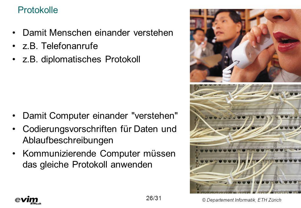 © Departement Informatik, ETH Zürich Protokolle 26/31 •Damit Menschen einander verstehen •z.B. Telefonanrufe •z.B. diplomatisches Protokoll •Damit Com