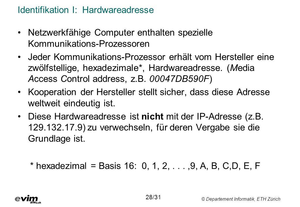© Departement Informatik, ETH Zürich Identifikation I: Hardwareadresse 28/31 •Netzwerkfähige Computer enthalten spezielle Kommunikations-Prozessoren •