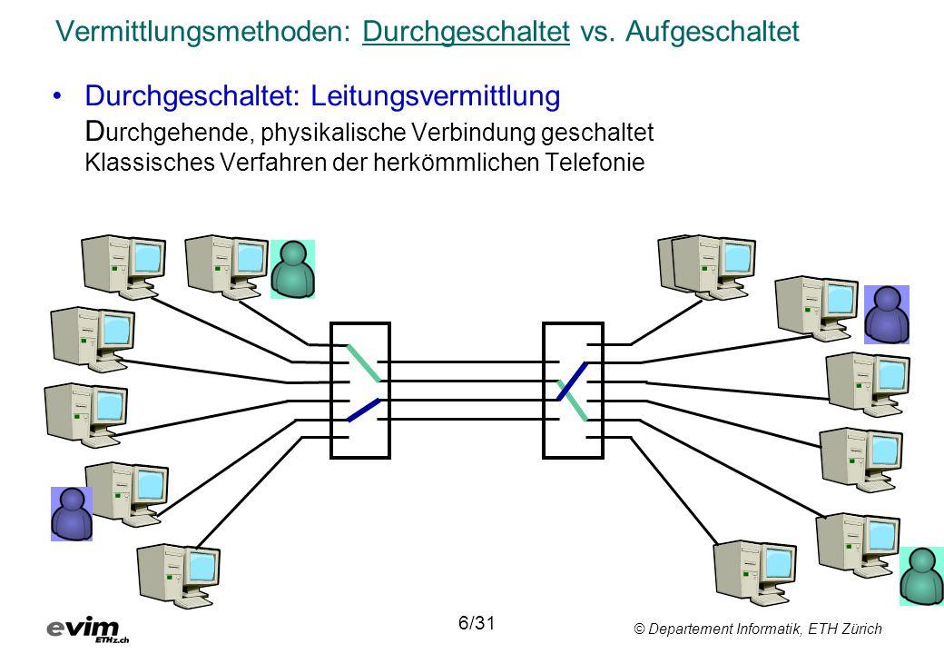 © Departement Informatik, ETH Zürich Vermittlungsmethoden: Durchgeschaltet vs. Aufgeschaltet •Durchgeschaltet: Leitungsvermittlung D urchgehende, phys