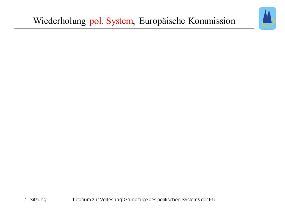 4. SitzungTutorium zur Vorlesung: Grundzüge des politischen Systems der EU Wiederholung pol. System, Europäische Kommission