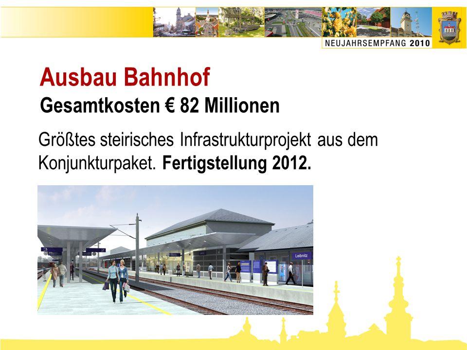 Ausbau Bahnhof Gesamtkosten € 82 Millionen Größtes steirisches Infrastrukturprojekt aus dem Konjunkturpaket. Fertigstellung 2012.