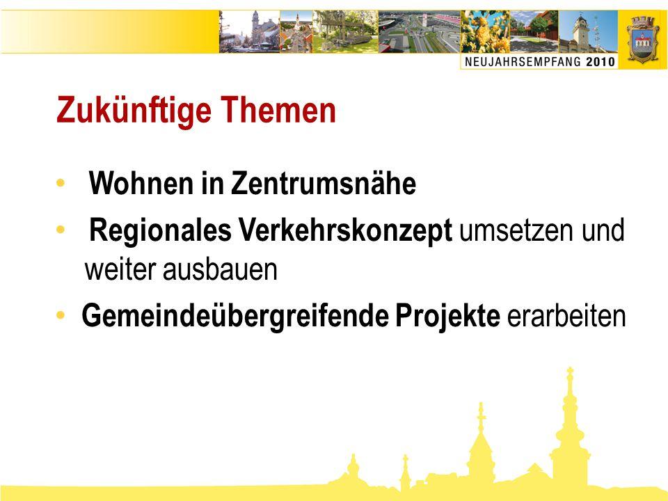 Zukünftige Themen • Wohnen in Zentrumsnähe • Regionales Verkehrskonzept umsetzen und weiter ausbauen • Gemeindeübergreifende Projekte erarbeiten