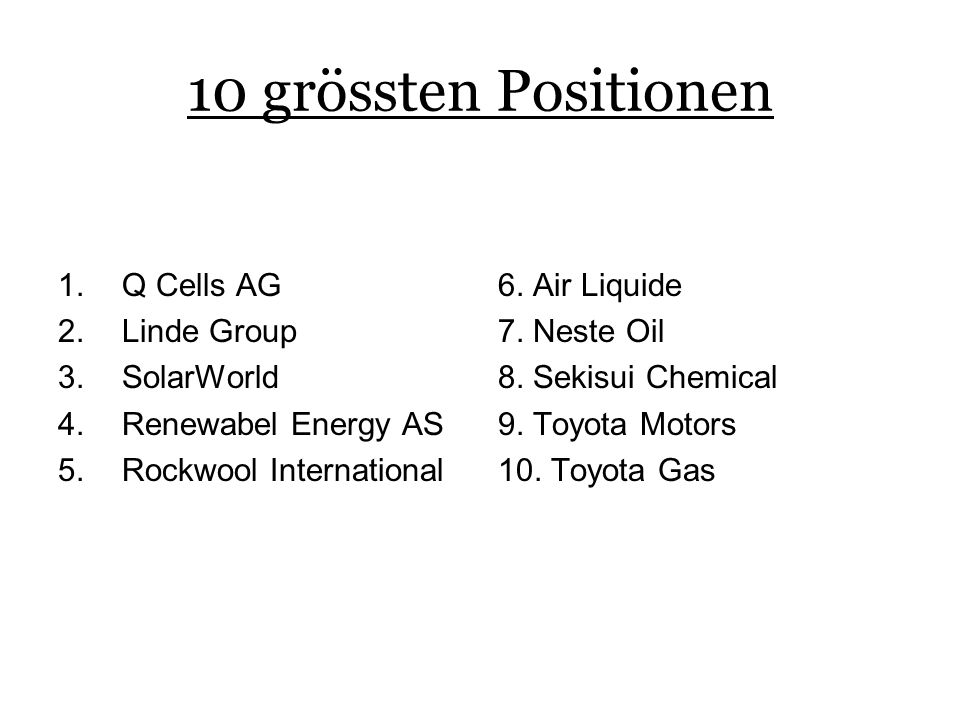 10 grössten Positionen 1.Q Cells AG 2.Linde Group 3.SolarWorld 4.Renewabel Energy AS 5.Rockwool International 6. Air Liquide 7. Neste Oil 8. Sekisui C