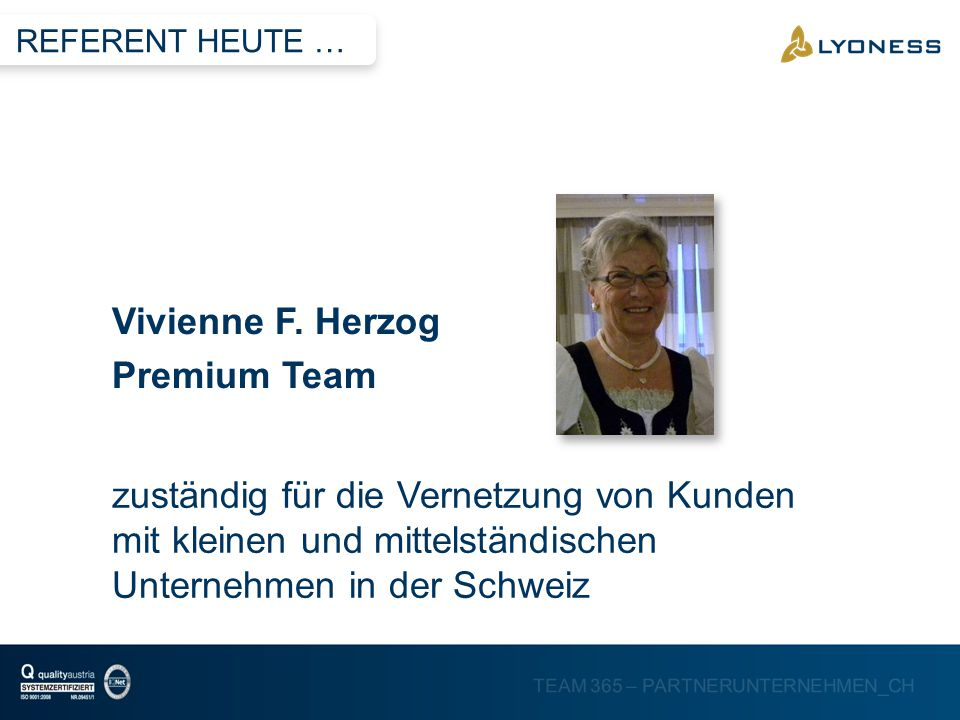 TEAM 365 – PARTNERUNTERNEHMEN_CH Vivienne F. Herzog Premium Team REFERENT HEUTE … zuständig für die Vernetzung von Kunden mit kleinen und mittelständi