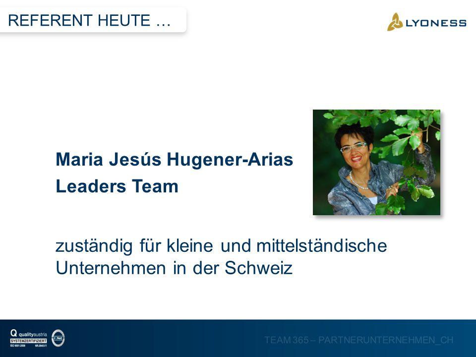TEAM 365 – PARTNERUNTERNEHMEN_CH zuständig für kleine und mittelständische Unternehmen in der Schweiz Maria Jesús Hugener-Arias Leaders Team REFERENT