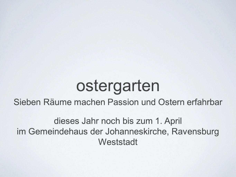 ostergarten Sieben Räume machen Passion und Ostern erfahrbar dieses Jahr noch bis zum 1. April im Gemeindehaus der Johanneskirche, Ravensburg Weststad