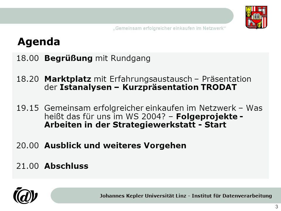 """Johannes Kepler Universität Linz - Institut für Datenverarbeitung """"Gemeinsam erfolgreicher einkaufen im Netzwerk 3 Agenda 18.00 Begrüßung mit Rundgang 18.20Marktplatz mit Erfahrungsaustausch – Präsentation der Istanalysen – Kurzpräsentation TRODAT 19.15Gemeinsam erfolgreicher einkaufen im Netzwerk – Was heißt das für uns im WS 2004."""