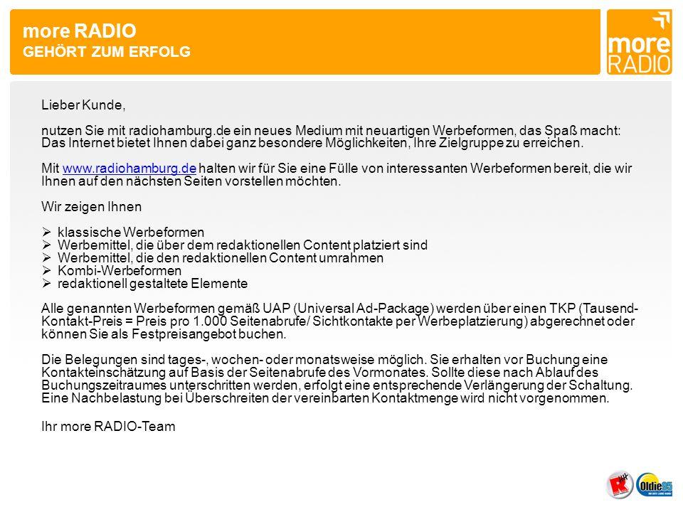 more RADIO GEHÖRT ZUM ERFOLG Lieber Kunde, nutzen Sie mit radiohamburg.de ein neues Medium mit neuartigen Werbeformen, das Spaß macht: Das Internet bietet Ihnen dabei ganz besondere Möglichkeiten, Ihre Zielgruppe zu erreichen.