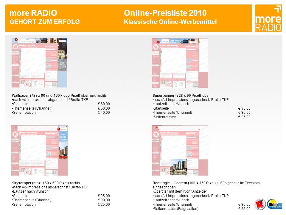 more RADIO Online-Preisliste 2010 GEHÖRT ZUM ERFOLGKlassische Online-Werbemittel Wallpaper (728 x 90 und 160 x 600 Pixel) oben und rechts •nach Ad-Impressions abgerechnet / Brutto-TKP •Startseite€ 60,00 •Themenseite (Channel)€ 50,00 •Seitenrotation€ 40,00 Superbanner (728 x 90 Pixel) oben •nach Ad-Impressions abgerechnet / Brutto-TKP •Laufzeit nach Wunsch •Startseite€ 35,00 •Themenseite (Channel)€ 30,00 •Seitenrotation€ 25,00 Skyscraper (max.