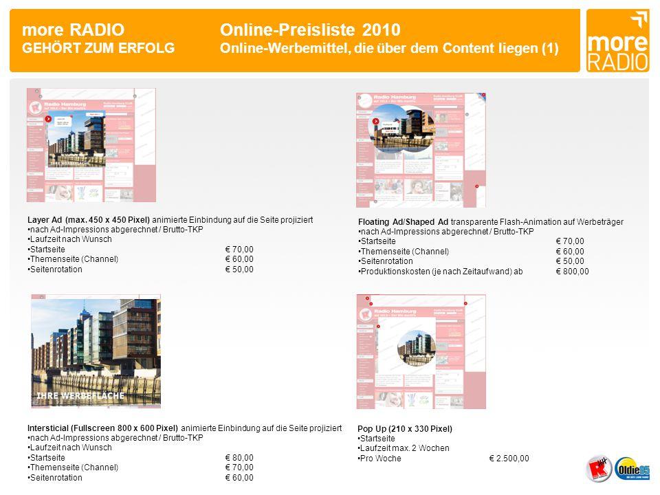 more RADIO Online-Preisliste 2010 GEHÖRT ZUM ERFOLGOnline-Werbemittel, die über dem Content liegen (2) Banderole Ad (770 x 250 Pixel) mittig über der Website platziert •nach Ad-Impressions abgerechnet / Brutto-TKP •Startseite€ 60,00 •Themenseite (Channel)€ 50,00 •Seitenrotation€ 40,00 Pagepeel - Eselsohr in der rechten oberen Ecke •Abrechnung erfolgt nach Ad-Impressions / Brutto-TKP •Startseite€ 70,00 •Themenseite (Channel)€ 60,00 •Seitenrotation€ 50,00 •Produktionskosten (je nach Zeitaufwand) ab€ 1.200,00 Mauszeiger Mousecursor wird auf Homepage mit Text/Bild/Effekt versehen •Startseite pro Woche€ 1.000,00 •Produktionskosten (je nach Zeitaufwand) ab€ 150,00