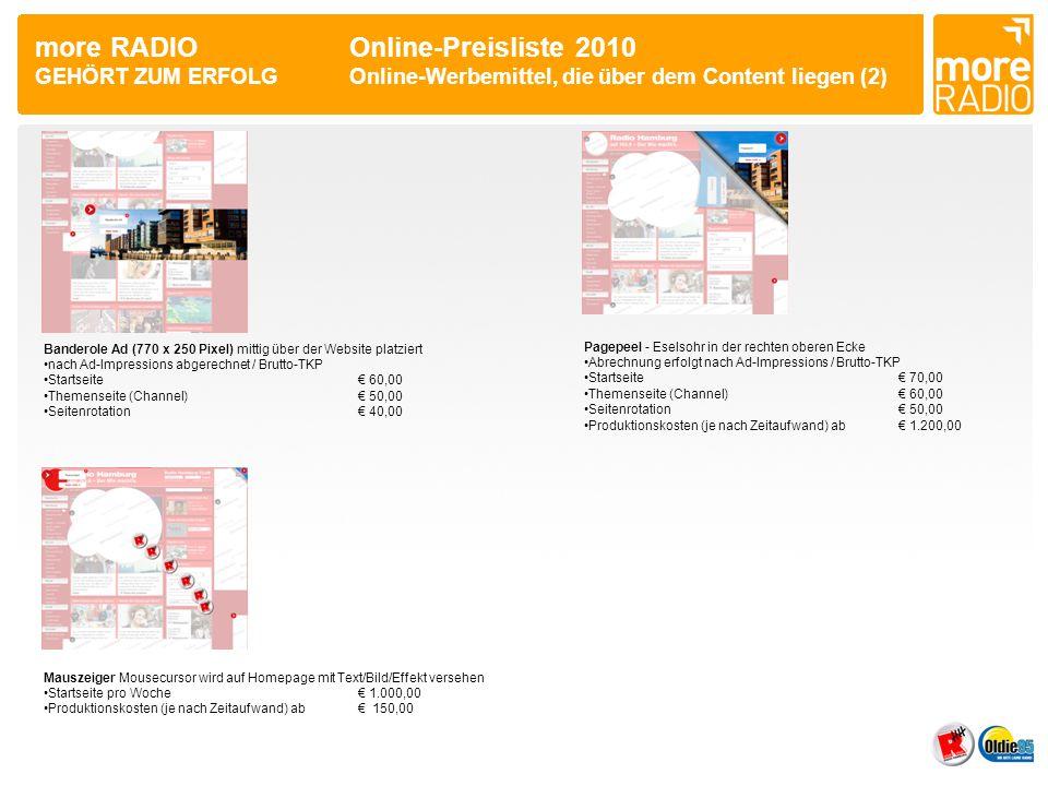 more RADIO Online-Preisliste 2010 GEHÖRT ZUM ERFOLGOnline-Werbemittel, die den Content umrahmen •Roadblock (Hintergrundbild mit Super Banner und Sky Scraper) •Website wird dabei zentriert und umrahmt •Startseite pro Tag€ 490,00 Sponsoring Ad (800 x 90 Pixel) schiebt sich zwischen Kopfzeile und Slider und Footer Ad (728 x 90 Pixel) Superbanner unten •Abrechnung erfolgt nach Ad-Impressions / Brutto-TKP •Startseite je€ 60,00 •Themenseite (Channel) je€ 50,00 •Seitenrotation je € 40,00 Sticky Ad (max.
