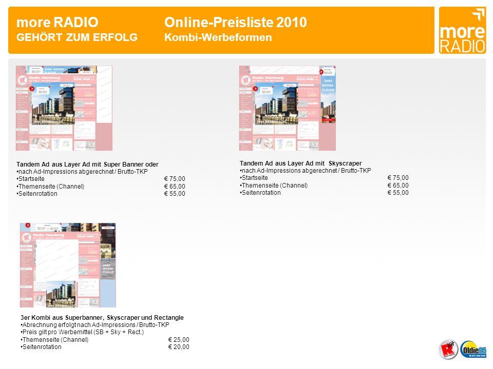 more RADIO Online-Preisliste 2010 GEHÖRT ZUM ERFOLGKombi-Werbeformen Tandem Ad aus Layer Ad mit Skyscraper •nach Ad-Impressions abgerechnet / Brutto-TKP •Startseite€ 75,00 •Themenseite (Channel)€ 65,00 •Seitenrotation€ 55,00 Tandem Ad aus Layer Ad mit Super Banner oder •nach Ad-Impressions abgerechnet / Brutto-TKP •Startseite€ 75,00 •Themenseite (Channel)€ 65,00 •Seitenrotation€ 55,00 3er Kombi aus Superbanner, Skyscraper und Rectangle •Abrechnung erfolgt nach Ad-Impressions / Brutto-TKP •Preis gilt pro Werbemittel (SB + Sky + Rect.) •Themenseite (Channel)€ 25,00 •Seitenrotation€ 20,00