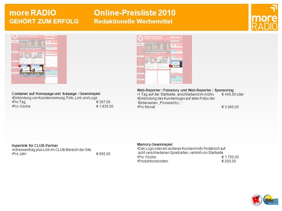 more RADIO Online Preisliste 2010 GEHÖRT ZUM ERFOLGÜbersicht WerbeformFormatHomepageChannelRotation Wallpaper728x90/160x60060,0050,0040,00 Super Banner728x9035,0030,0025,00 Sky Scraper160x60035,0030,0025,00 Rectangle300x25030,0025,00 Layer Ad450x45070,0060,0050,00 Floating Ad/Shaped Ad 70,0060,0050,00 Interstitial800x60080,0070,0060,00 Pop Up210x3302.500,00** Banderole Ad770x25060,0050,0040,00 Pagepeel 70,0060,0050,00 Mauszeiger1000,00** Roadblock 490,00* Sponsoring Ad800x9060,0050,0040,00 Footer Ad728x9060,0050,0040,00 Bracket Ad60,0050,0040,00 Sticky Ad160x60075,0065,0055,00 Tandem Ad75,0065,0055,00 3er Kombi 25,0020,00 Container367,00*/1.835,00** Webreporter 445,00*/3.995,00*** Hyperlink695,00**** Memory-Gewinnspiel 1.750,00** * Preis pro Tag ** Preis pro Woche *** Preis pro Monat **** Preis pro Jahr