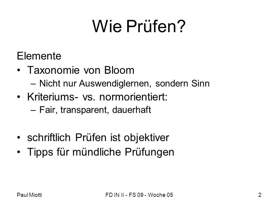 Paul MiottiFD IN II - FS 09 - Woche 052 Wie Prüfen? Elemente •Taxonomie von Bloom –Nicht nur Auswendiglernen, sondern Sinn •Kriteriums- vs. normorient
