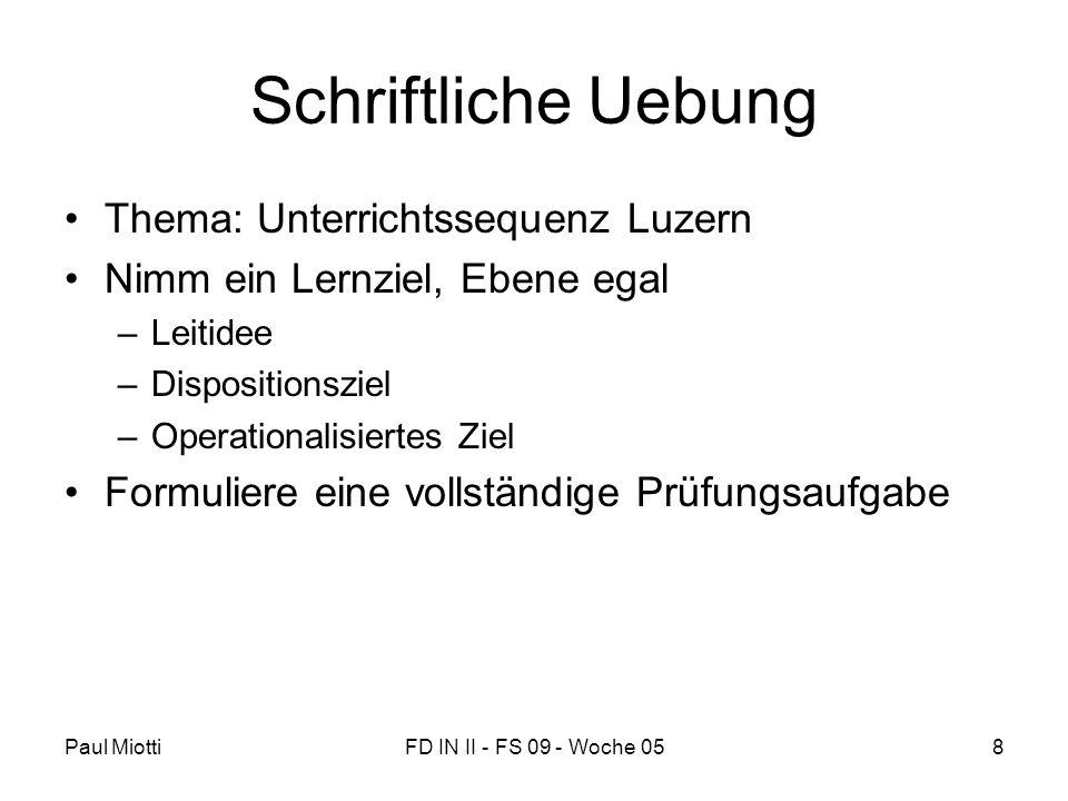 Paul MiottiFD IN II - FS 09 - Woche 058 Schriftliche Uebung •Thema: Unterrichtssequenz Luzern •Nimm ein Lernziel, Ebene egal –Leitidee –Dispositionsziel –Operationalisiertes Ziel •Formuliere eine vollständige Prüfungsaufgabe