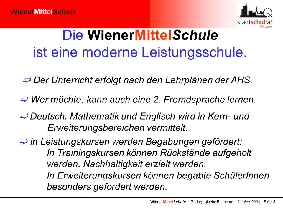 WienerMittelSchule WienerMittelSchule – Pädagogische Elemente - Oktober 2008, Folie 3 Die WienerMittelSchule ist eine moderne Leistungsschule.