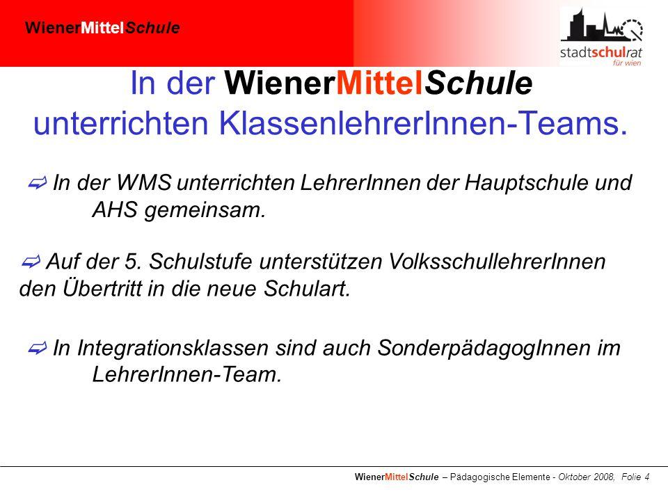 WienerMittelSchule WienerMittelSchule – Pädagogische Elemente - Oktober 2008, Folie 4 In der WienerMittelSchule unterrichten KlassenlehrerInnen-Teams.