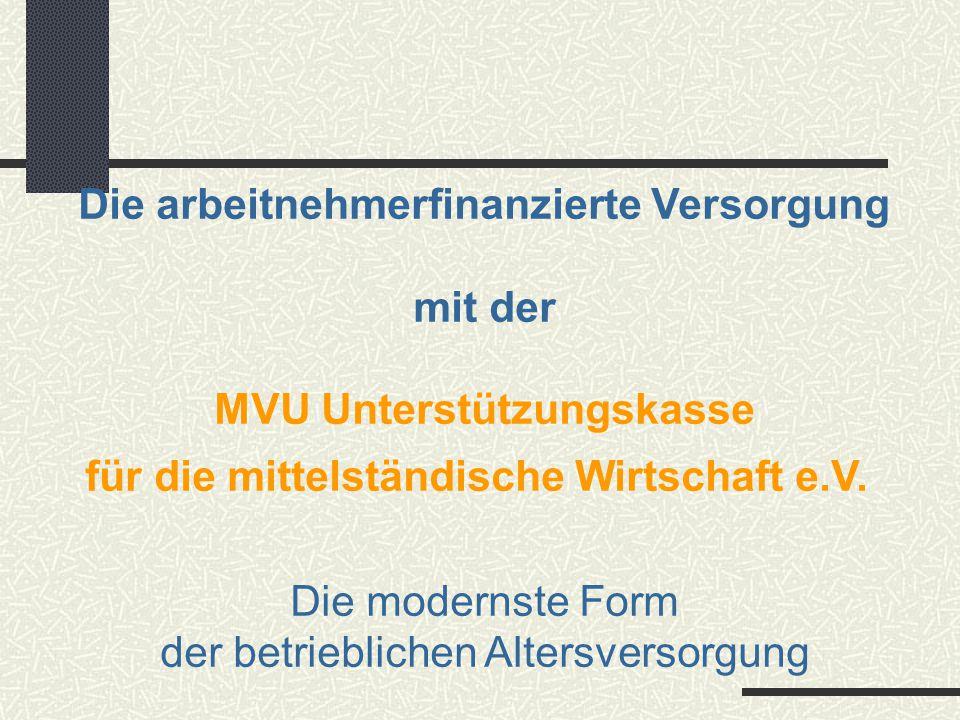 Die arbeitnehmerfinanzierte Versorgung mit der MVU Unterstützungskasse für die mittelständische Wirtschaft e.V. Die modernste Form der betrieblichen A