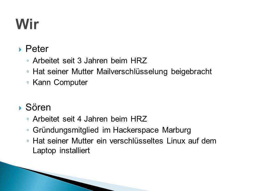  Peter ◦ Arbeitet seit 3 Jahren beim HRZ ◦ Hat seiner Mutter Mailverschlüsselung beigebracht ◦ Kann Computer  Sören ◦ Arbeitet seit 4 Jahren beim HRZ ◦ Gründungsmitglied im Hackerspace Marburg ◦ Hat seiner Mutter ein verschlüsseltes Linux auf dem Laptop installiert