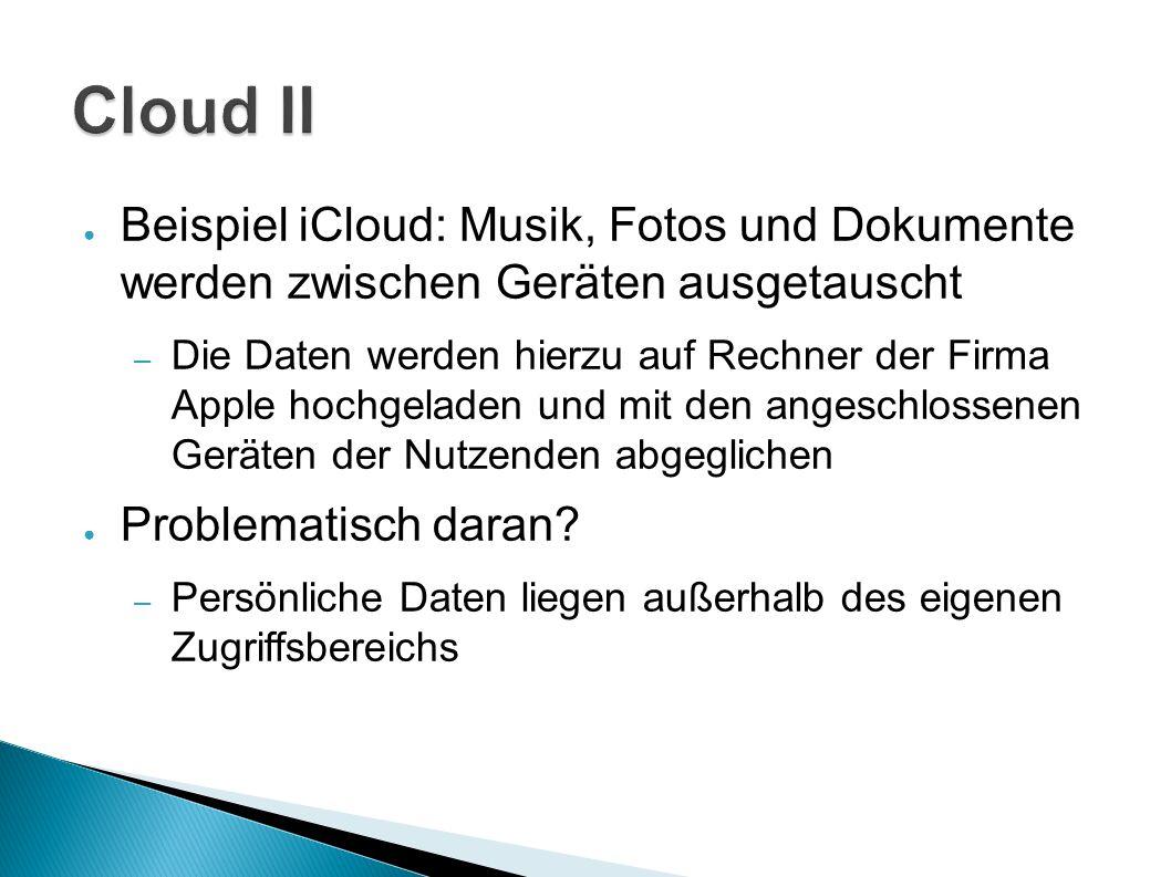 ● Beispiel iCloud: Musik, Fotos und Dokumente werden zwischen Geräten ausgetauscht – Die Daten werden hierzu auf Rechner der Firma Apple hochgeladen und mit den angeschlossenen Geräten der Nutzenden abgeglichen ● Problematisch daran.