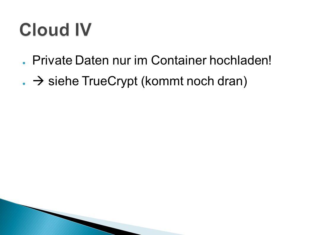 ● Private Daten nur im Container hochladen! ●  siehe TrueCrypt (kommt noch dran)