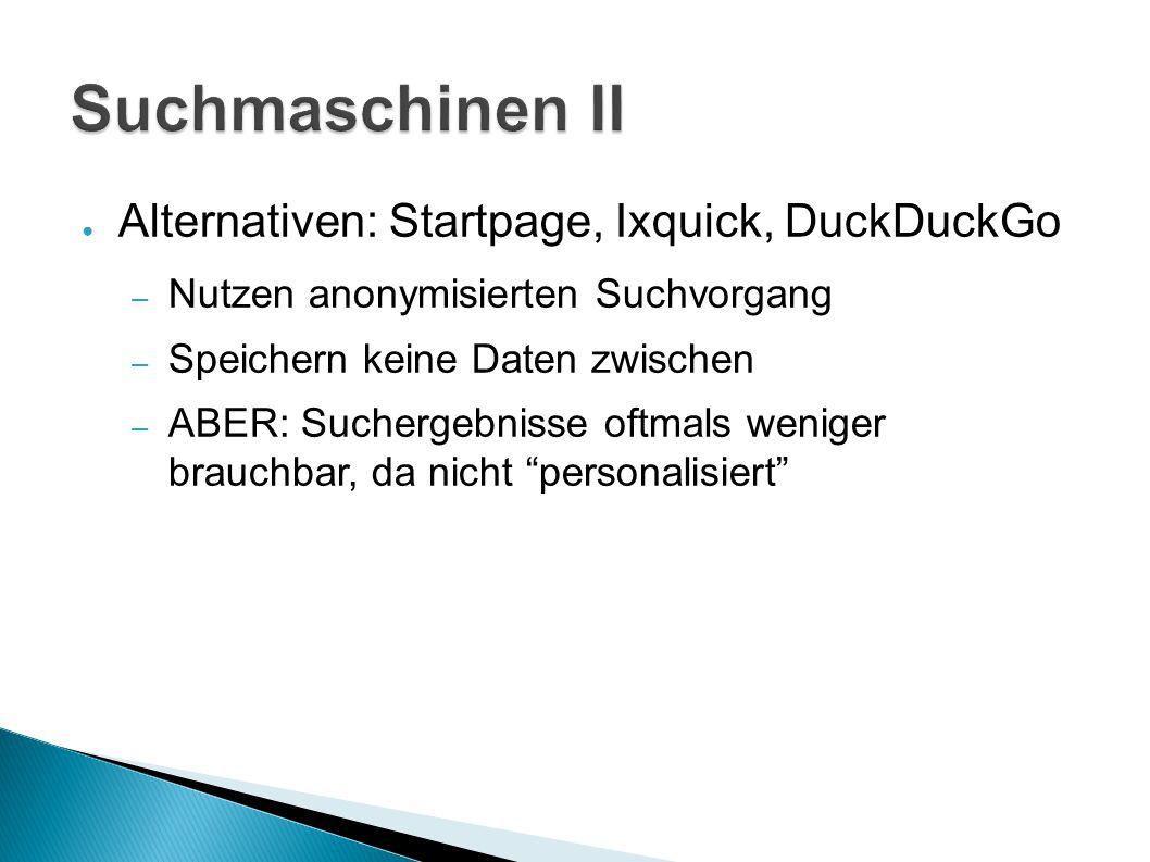 ● Alternativen: Startpage, Ixquick, DuckDuckGo – Nutzen anonymisierten Suchvorgang – Speichern keine Daten zwischen – ABER: Suchergebnisse oftmals weniger brauchbar, da nicht personalisiert