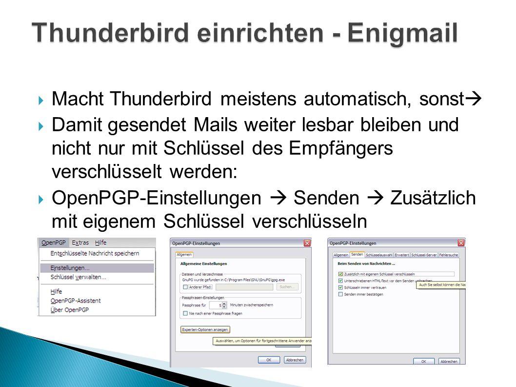  Macht Thunderbird meistens automatisch, sonst   Damit gesendet Mails weiter lesbar bleiben und nicht nur mit Schlüssel des Empfängers verschlüsselt werden:  OpenPGP-Einstellungen  Senden  Zusätzlich mit eigenem Schlüssel verschlüsseln