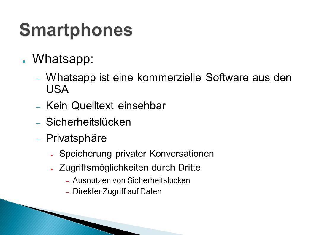 ● Whatsapp: – Whatsapp ist eine kommerzielle Software aus den USA – Kein Quelltext einsehbar – Sicherheitslücken – Privatsphäre ● Speicherung privater Konversationen ● Zugriffsmöglichkeiten durch Dritte – Ausnutzen von Sicherheitslücken – Direkter Zugriff auf Daten