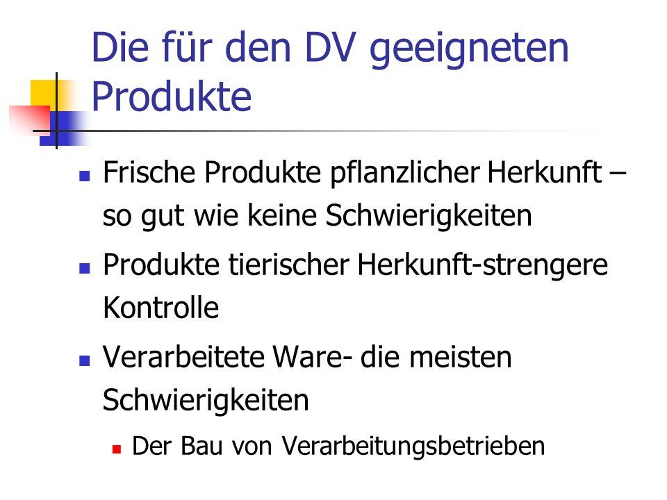 Die für den DV geeigneten Produkte  Frische Produkte pflanzlicher Herkunft – so gut wie keine Schwierigkeiten  Produkte tierischer Herkunft-strengere Kontrolle  Verarbeitete Ware- die meisten Schwierigkeiten  Der Bau von Verarbeitungsbetrieben
