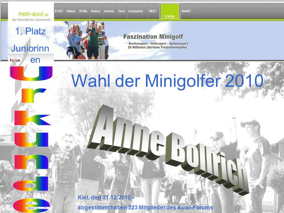 Wahl der Minigolfer 2010 Kiel, den 31.12.2010 – abgestimmt haben 523 Mitglieder des Auwi-Forums 1. Platz Juniorinn en