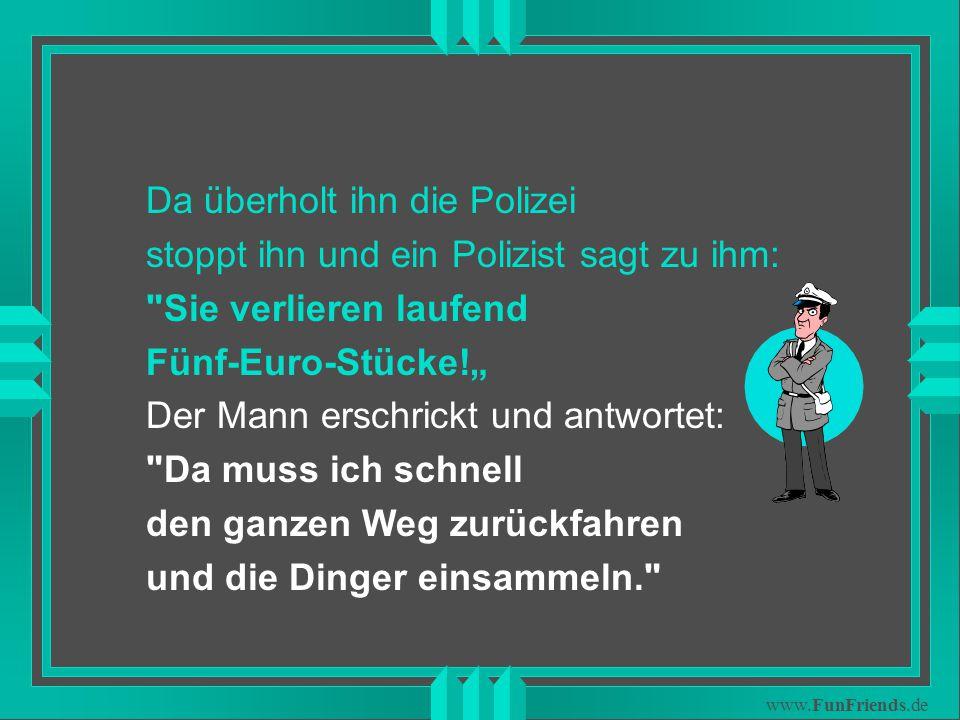 """www.FunFriends.de Da überholt ihn die Polizei stoppt ihn und ein Polizist sagt zu ihm: Sie verlieren laufend Fünf-Euro-Stücke!"""" Der Mann erschrickt und antwortet: Da muss ich schnell den ganzen Weg zurückfahren und die Dinger einsammeln."""