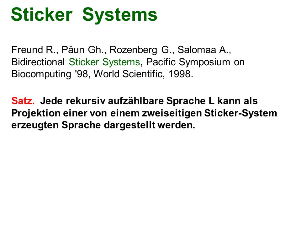Sticker Systems Freund R., Păun Gh., Rozenberg G., Salomaa A., Bidirectional Sticker Systems, Pacific Symposium on Biocomputing 98, World Scientific, 1998.