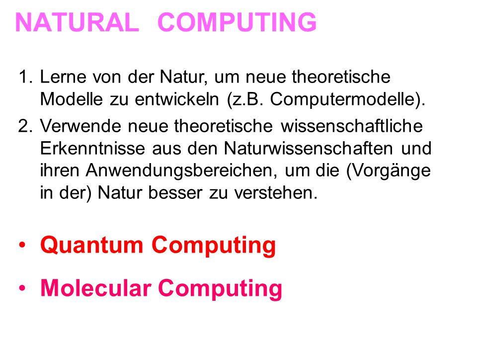 NATURAL COMPUTING 1.Lerne von der Natur, um neue theoretische Modelle zu entwickeln (z.B. Computermodelle). 2.Verwende neue theoretische wissenschaftl
