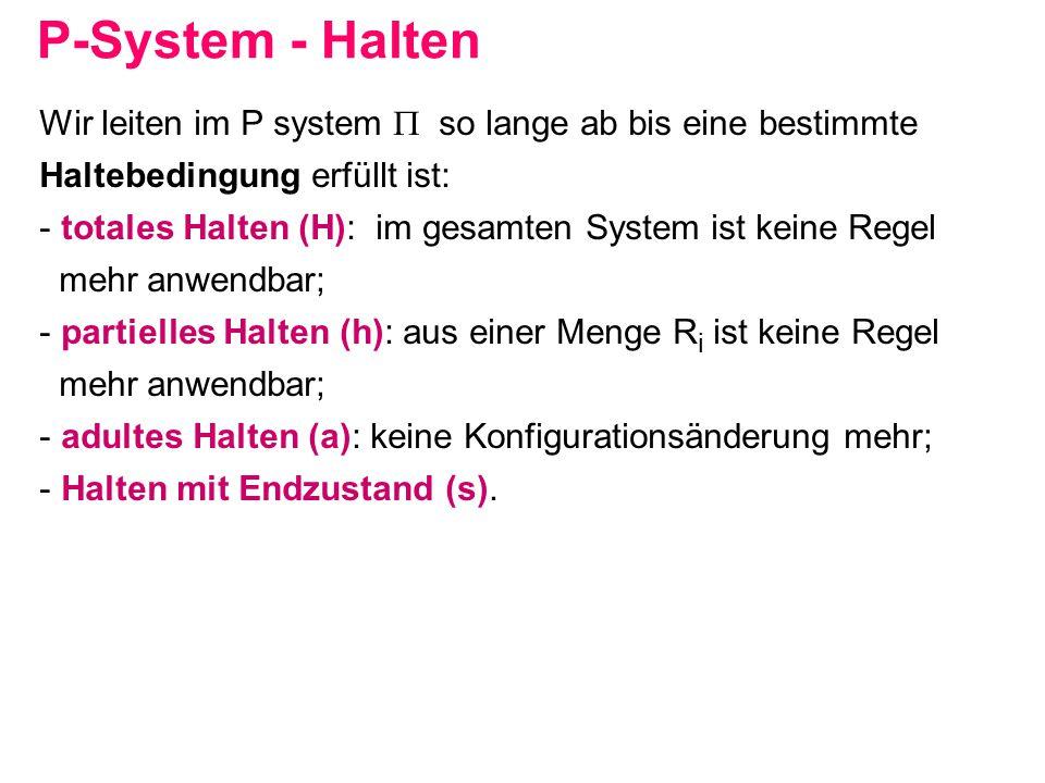 P-System - Halten Wir leiten im P system  so lange ab bis eine bestimmte Haltebedingung erfüllt ist: - totales Halten (H): im gesamten System ist kei