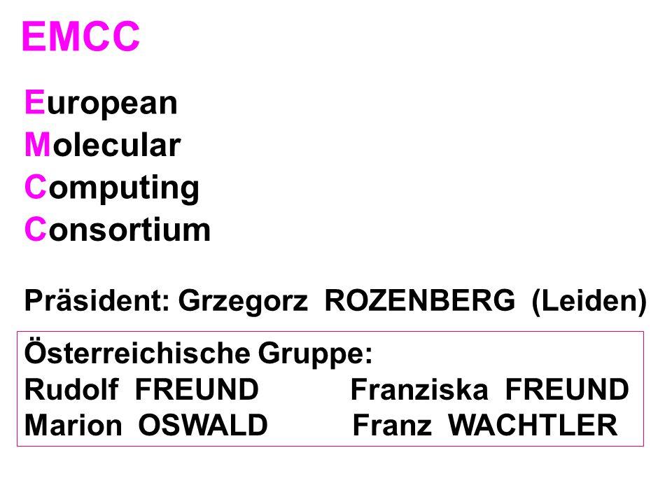 European EMCC Molecular Computing Consortium Präsident: Grzegorz ROZENBERG (Leiden) Österreichische Gruppe: Rudolf FREUND Franziska FREUND Marion OSWA